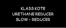 Klass Kote - Urethane Reducer - Slow